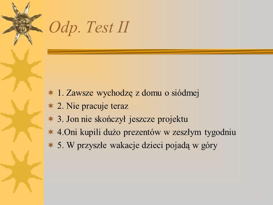 Odp. Test II 1. Zawsze wychodzę z domu o siódmej 2.