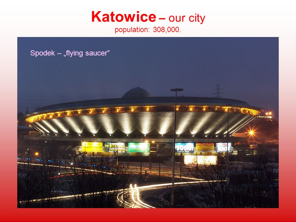 Katowice – our city population: 308,000. Spodek – flying saucer