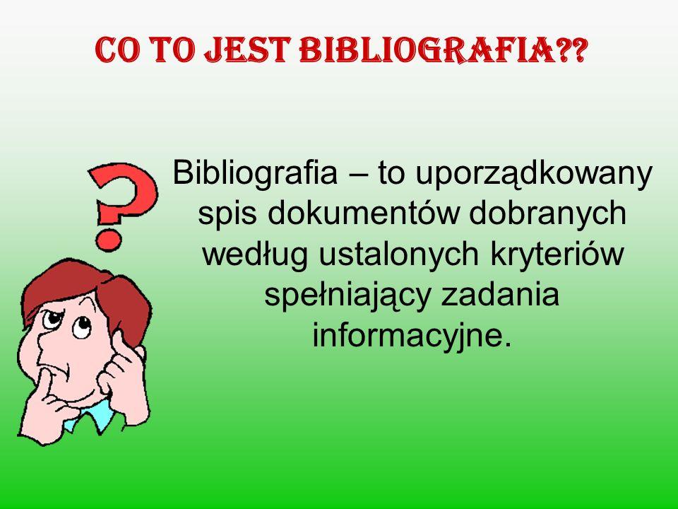 Co to jest BIBLIOGRAFIA?? Bibliografia – to uporządkowany spis dokumentów dobranych według ustalonych kryteriów spełniający zadania informacyjne.