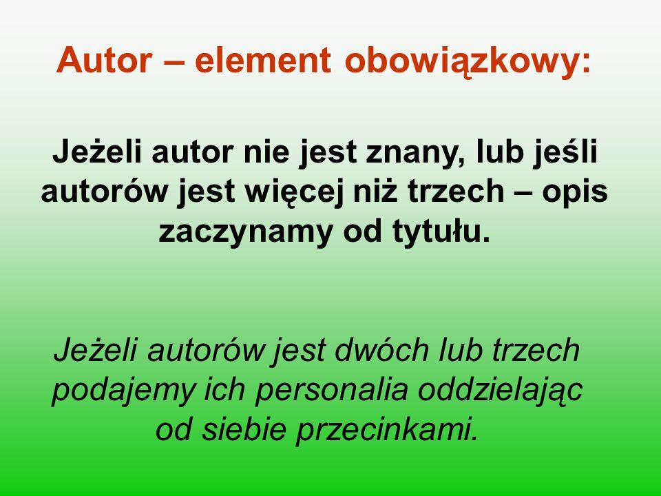 Autor – element obowiązkowy: Jeżeli autor nie jest znany, lub jeśli autorów jest więcej niż trzech – opis zaczynamy od tytułu. Jeżeli autorów jest dwó