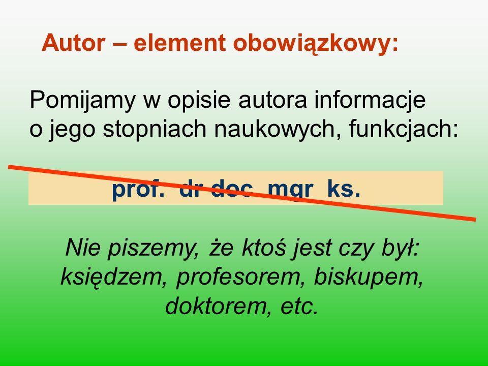prof. dr doc. mgr ks. Autor – element obowiązkowy: Pomijamy w opisie autora informacje o jego stopniach naukowych, funkcjach: Nie piszemy, że ktoś jes