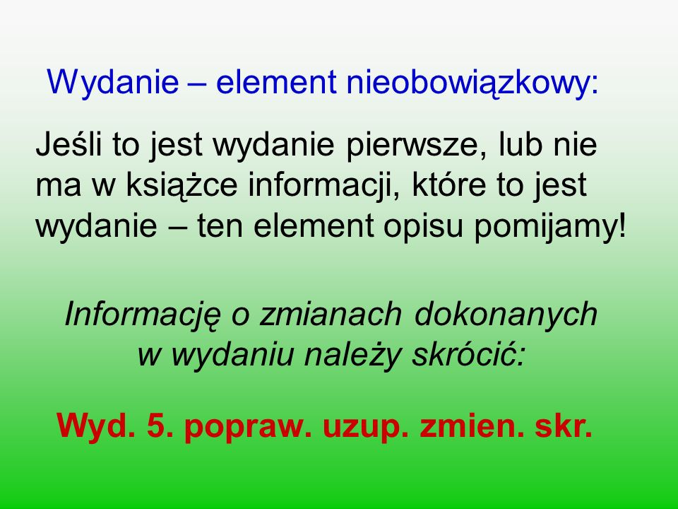 Wydanie – element nieobowiązkowy: Jeśli to jest wydanie pierwsze, lub nie ma w książce informacji, które to jest wydanie – ten element opisu pomijamy.