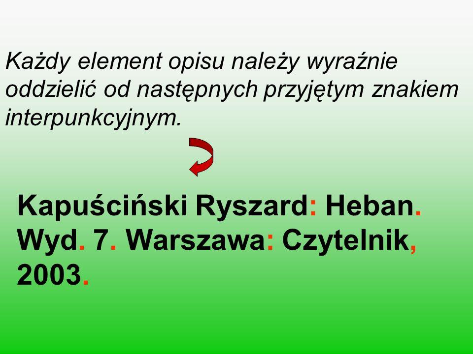 Każdy element opisu należy wyraźnie oddzielić od następnych przyjętym znakiem interpunkcyjnym. Kapuściński Ryszard: Heban. Wyd. 7. 7. Warszawa: Czytel
