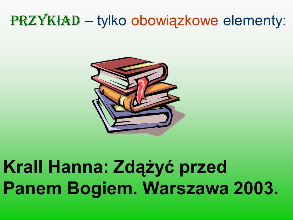 Przyk ł ad Przyk ł ad – tylko obowiązkowe elementy: Krall Hanna: Zdążyć przed Panem Bogiem. Warszawa 2003.