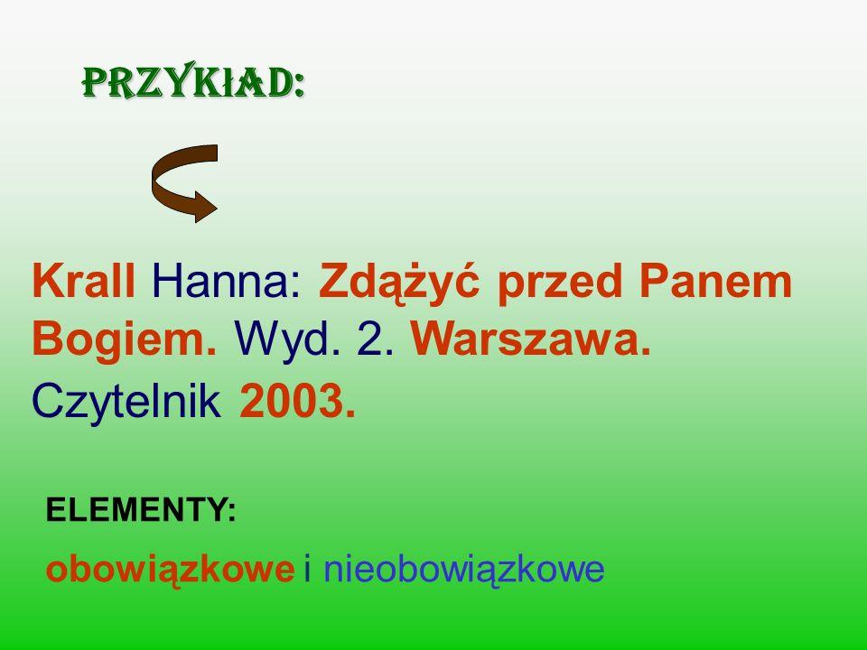 Przyk ł ad: Krall Hanna: Zdążyć przed Panem Bogiem. Wyd. 2. Warszawa. Czytelnik 2003. ELEMENTY: obowiązkowe i nieobowiązkowe