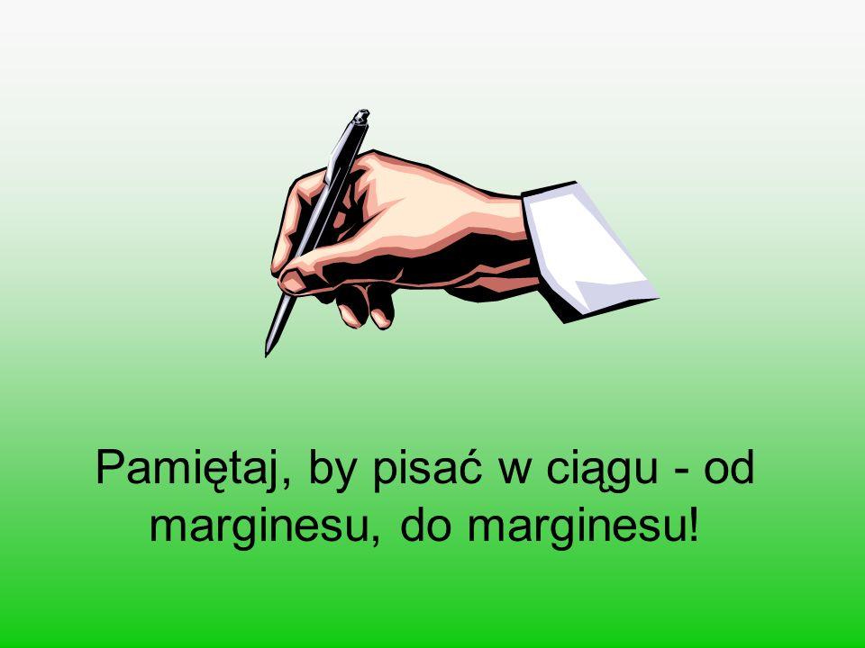 Pamiętaj, by pisać w ciągu - od marginesu, do marginesu!