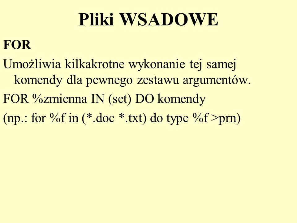 Pliki WSADOWE FOR Umożliwia kilkakrotne wykonanie tej samej komendy dla pewnego zestawu argumentów. FOR %zmienna IN (set) DO komendy (np.: for %f in (