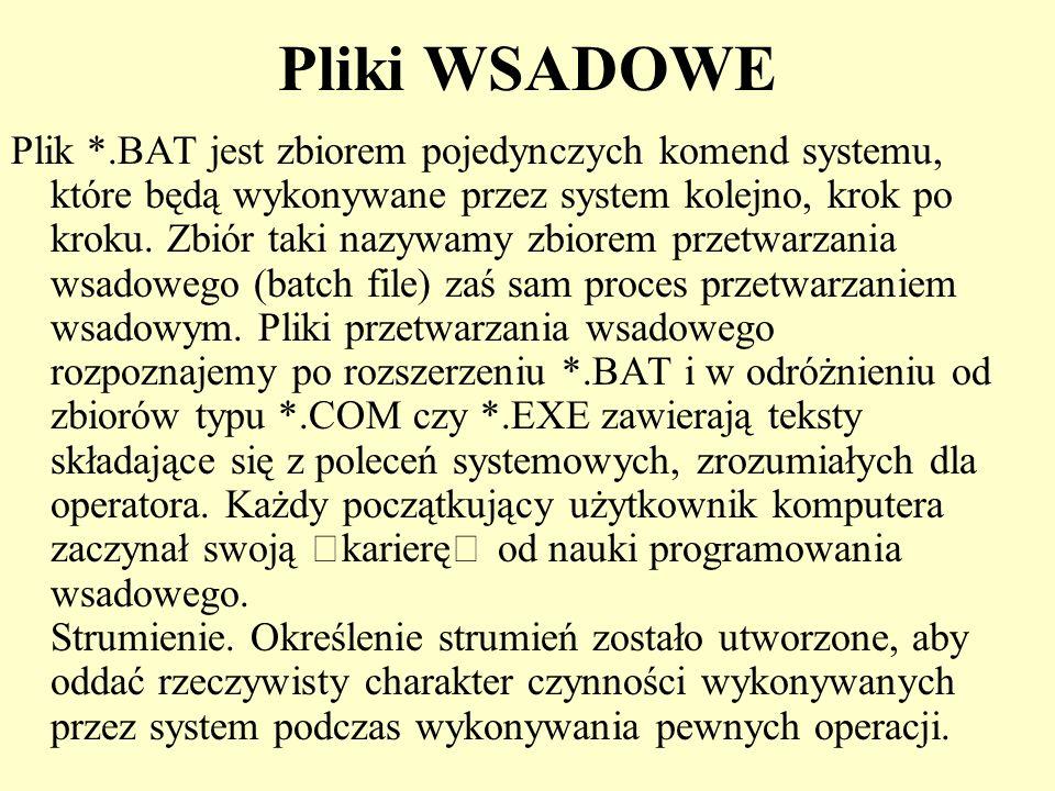 Pliki WSADOWE Plik *.BAT jest zbiorem pojedynczych komend systemu, które będą wykonywane przez system kolejno, krok po kroku. Zbiór taki nazywamy zbio