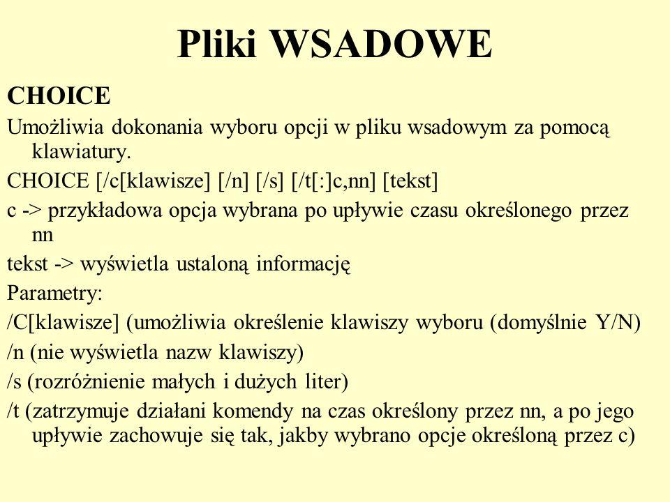 Pliki WSADOWE CHOICE Umożliwia dokonania wyboru opcji w pliku wsadowym za pomocą klawiatury. CHOICE [/c[klawisze] [/n] [/s] [/t[:]c,nn] [tekst] c -> p