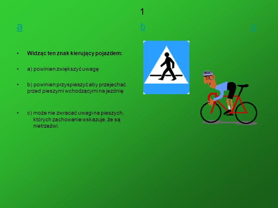 aa b c b c Widząc ten znak kierujący pojazdem: a) powinien zwiększyć uwagę b) powinien przyspieszyć aby przejechać przed pieszymi wchodzącymi na jezdnię c) może nie zwracać uwagi na pieszych, których zachowanie wskazuje, że są nietrzeźwi.