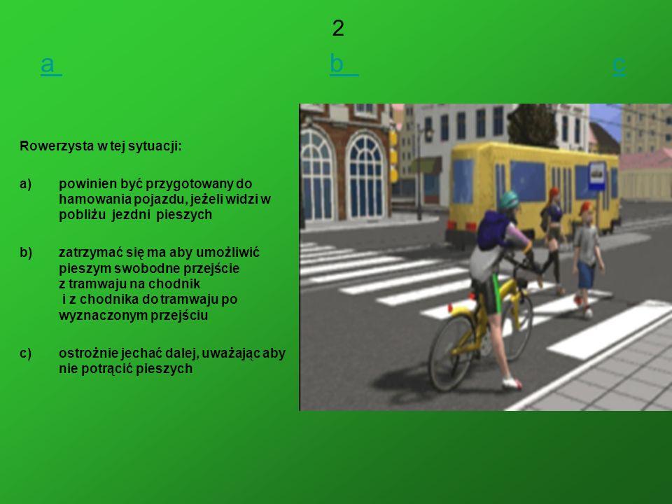 a a b cb c Rowerzysta w tej sytuacji: a)powinien być przygotowany do hamowania pojazdu, jeżeli widzi w pobliżu jezdni pieszych b)zatrzymać się ma aby umożliwić pieszym swobodne przejście z tramwaju na chodnik i z chodnika do tramwaju po wyznaczonym przejściu c)ostrożnie jechać dalej, uważając aby nie potrącić pieszych 2