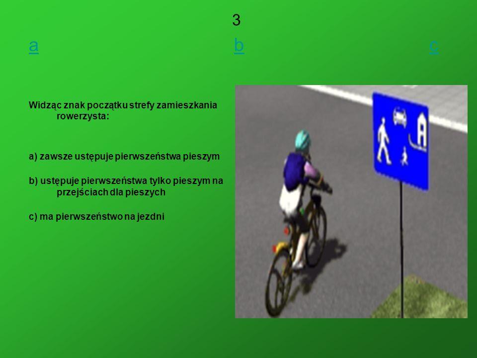 aa b cbc Widząc znak początku strefy zamieszkania rowerzysta: a) zawsze ustępuje pierwszeństwa pieszym b) ustępuje pierwszeństwa tylko pieszym na przejściach dla pieszych c) ma pierwszeństwo na jezdni 3