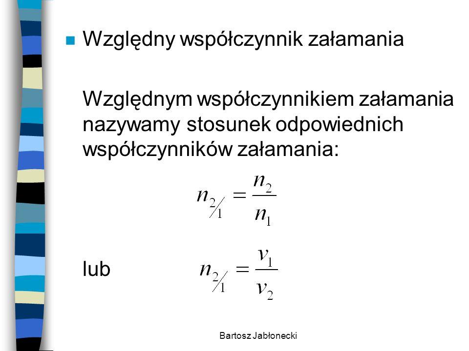 Bartosz Jabłonecki n Względny współczynnik załamania Względnym współczynnikiem załamania nazywamy stosunek odpowiednich współczynników załamania: lub
