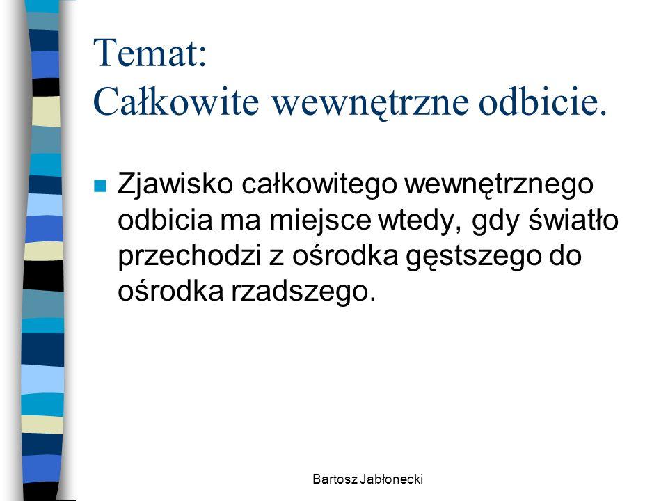 Bartosz Jabłonecki Temat: Całkowite wewnętrzne odbicie. n Zjawisko całkowitego wewnętrznego odbicia ma miejsce wtedy, gdy światło przechodzi z ośrodka