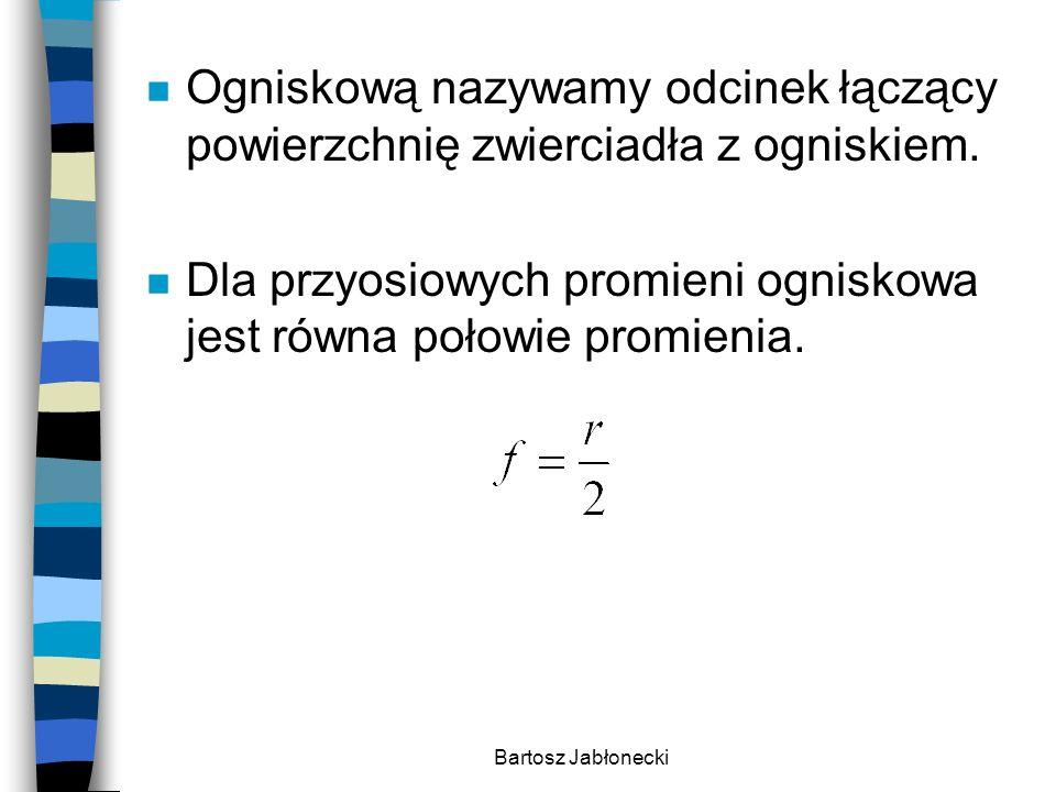 Bartosz Jabłonecki n Ogniskową nazywamy odcinek łączący powierzchnię zwierciadła z ogniskiem. n Dla przyosiowych promieni ogniskowa jest równa połowie