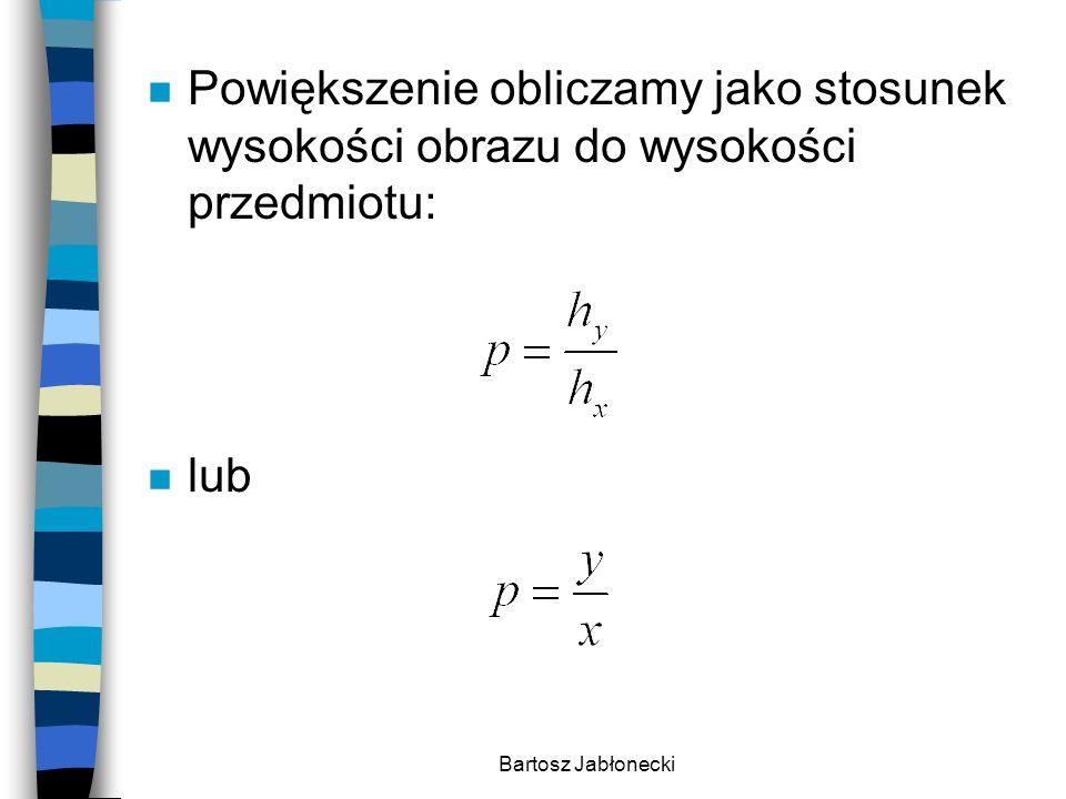 Bartosz Jabłonecki n Powiększenie obliczamy jako stosunek wysokości obrazu do wysokości przedmiotu: n lub