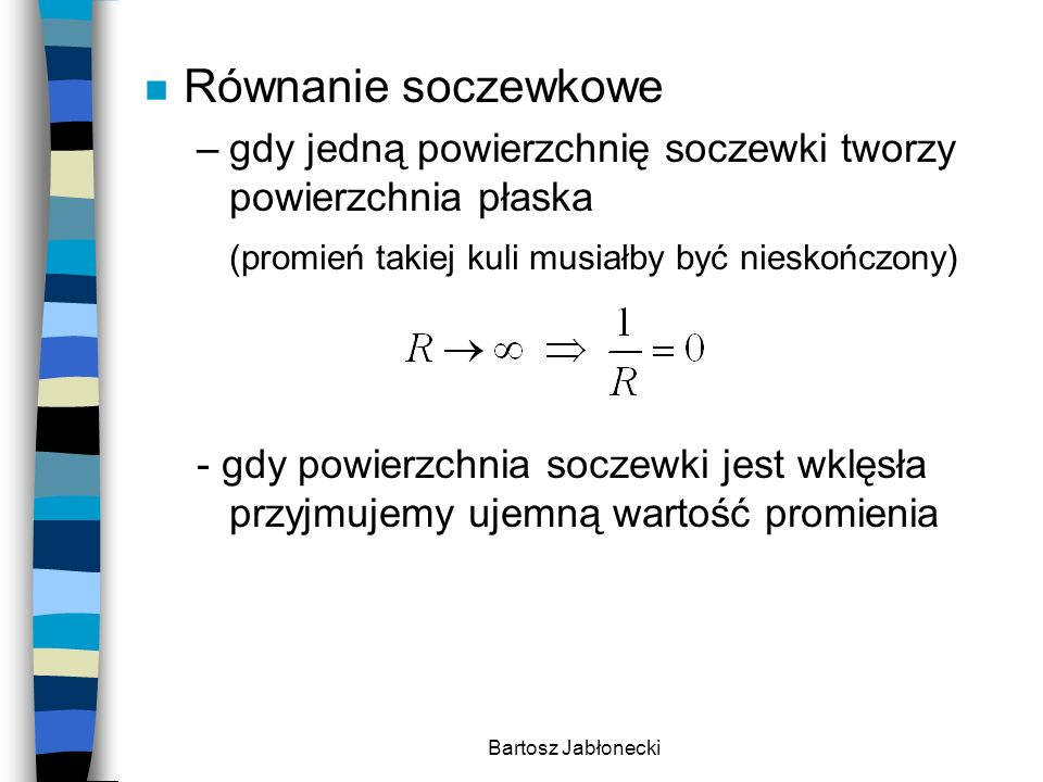 Bartosz Jabłonecki n Równanie soczewkowe –gdy jedną powierzchnię soczewki tworzy powierzchnia płaska (promień takiej kuli musiałby być nieskończony) -