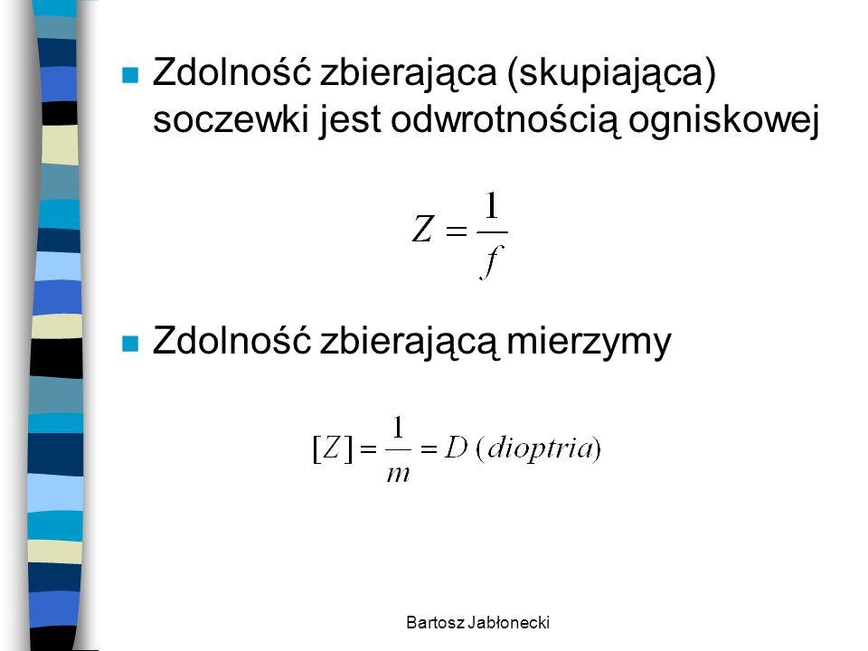 Bartosz Jabłonecki n Zdolność zbierająca (skupiająca) soczewki jest odwrotnością ogniskowej n Zdolność zbierającą mierzymy