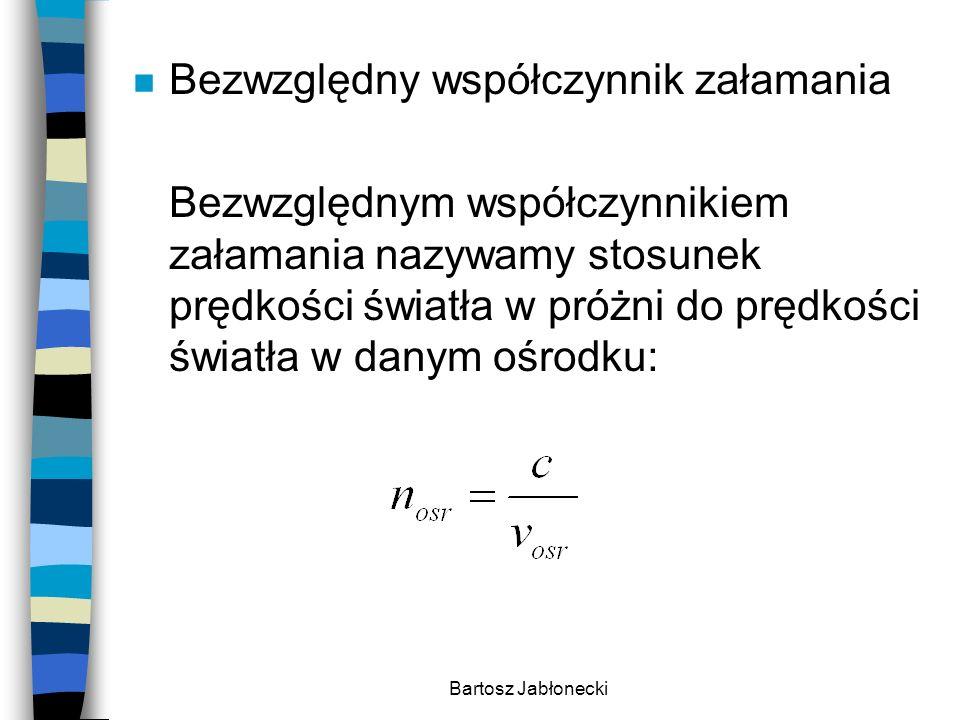 Bartosz Jabłonecki n Bezwzględny współczynnik załamania Bezwzględnym współczynnikiem załamania nazywamy stosunek prędkości światła w próżni do prędkoś