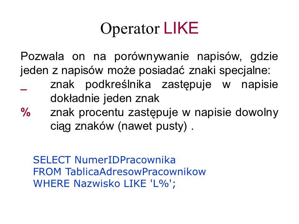 Operator LIKE SELECT NumerIDPracownika FROM TablicaAdresowPracownikow WHERE Nazwisko LIKE 'L%'; Pozwala on na porównywanie napisów, gdzie jeden z napi