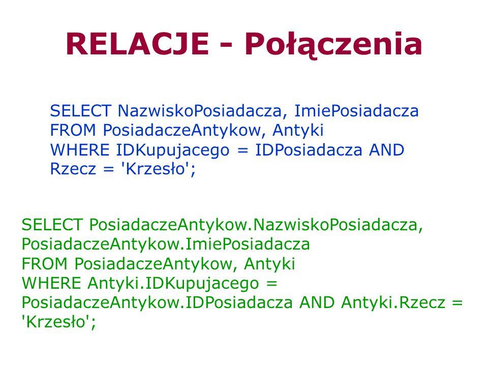 RELACJE - Połączenia SELECT NazwiskoPosiadacza, ImiePosiadacza FROM PosiadaczeAntykow, Antyki WHERE IDKupujacego = IDPosiadacza AND Rzecz = 'Krzesło';