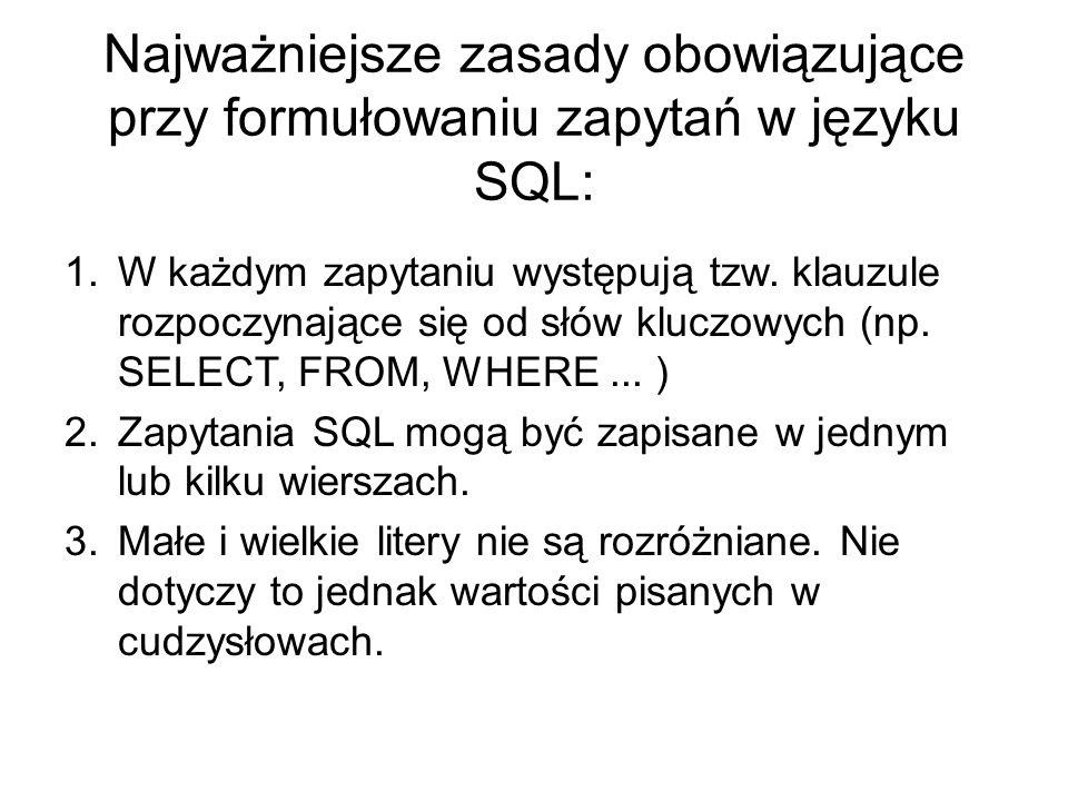 Najważniejsze zasady obowiązujące przy formułowaniu zapytań w języku SQL: 1.W każdym zapytaniu występują tzw. klauzule rozpoczynające się od słów kluc