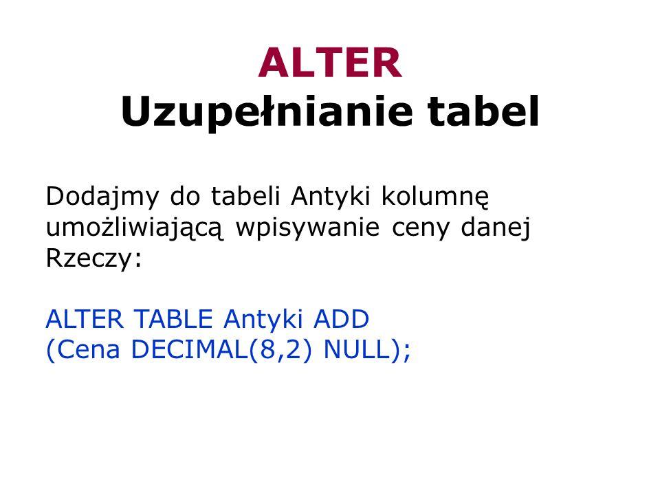 ALTER Uzupełnianie tabel Dodajmy do tabeli Antyki kolumnę umożliwiającą wpisywanie ceny danej Rzeczy: ALTER TABLE Antyki ADD (Cena DECIMAL(8,2) NULL);