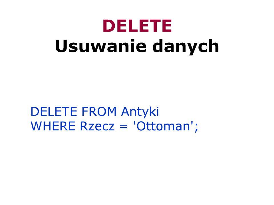 DELETE Usuwanie danych DELETE FROM Antyki WHERE Rzecz = 'Ottoman';