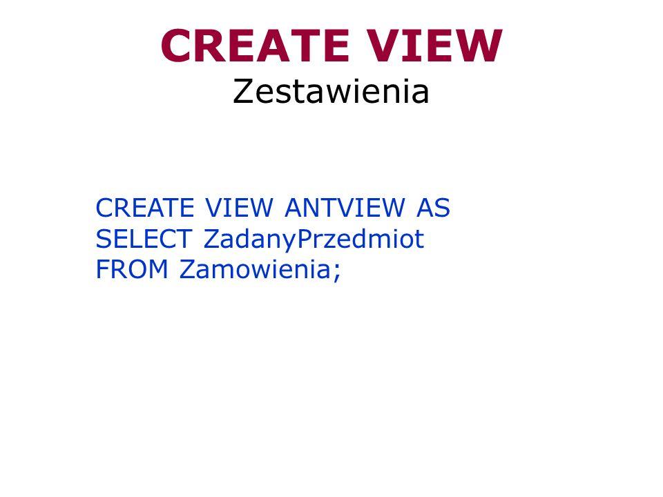 CREATE VIEW Zestawienia CREATE VIEW ANTVIEW AS SELECT ZadanyPrzedmiot FROM Zamowienia;