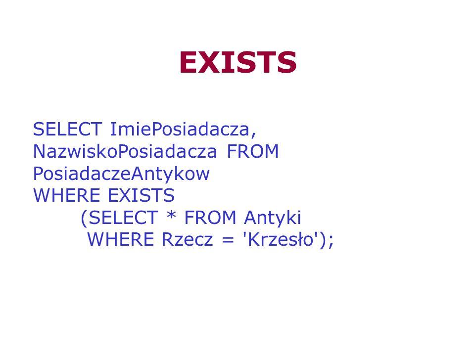 EXISTS SELECT ImiePosiadacza, NazwiskoPosiadacza FROM PosiadaczeAntykow WHERE EXISTS (SELECT * FROM Antyki WHERE Rzecz = 'Krzesło');