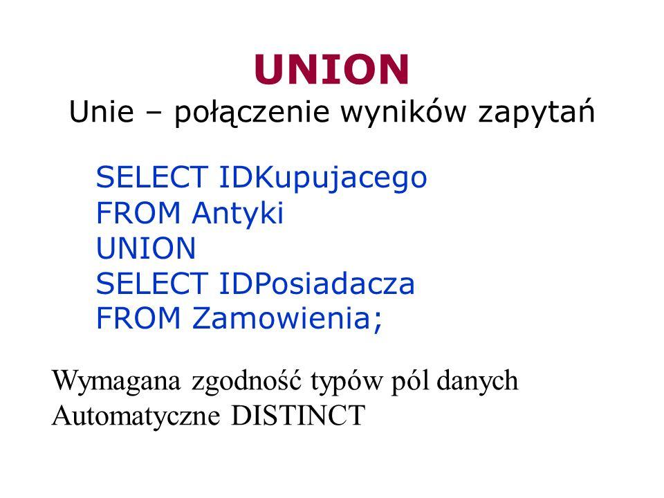 UNION Unie – połączenie wyników zapytań SELECT IDKupujacego FROM Antyki UNION SELECT IDPosiadacza FROM Zamowienia; Wymagana zgodność typów pól danych