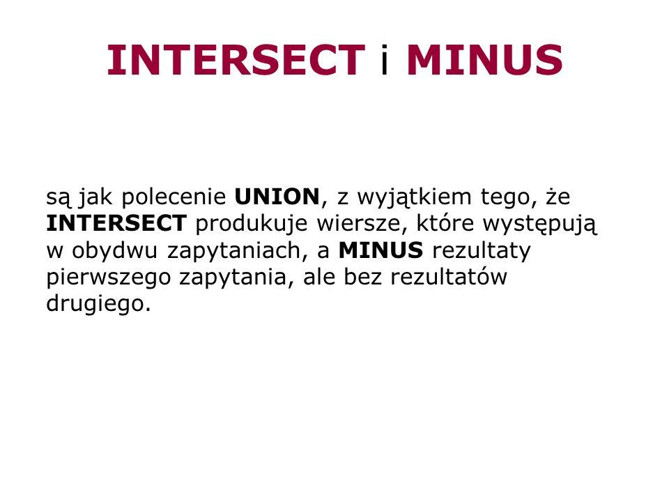 INTERSECT i MINUS są jak polecenie UNION, z wyjątkiem tego, że INTERSECT produkuje wiersze, które występują w obydwu zapytaniach, a MINUS rezultaty pi