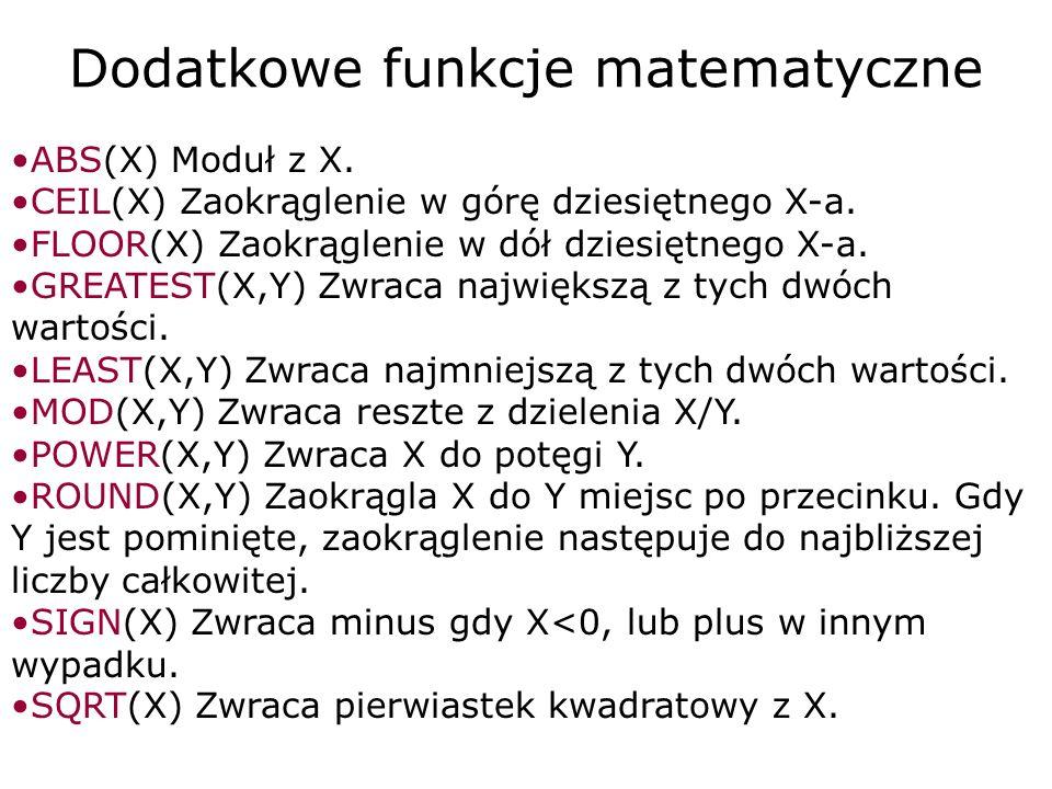 Dodatkowe funkcje matematyczne ABS(X) Moduł z X. CEIL(X) Zaokrąglenie w górę dziesiętnego X-a. FLOOR(X) Zaokrąglenie w dół dziesiętnego X-a. GREATEST(