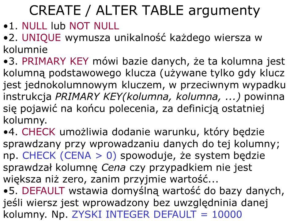 CREATE / ALTER TABLE argumenty 1. NULL lub NOT NULL 2. UNIQUE wymusza unikalność każdego wiersza w kolumnie 3. PRIMARY KEY mówi bazie danych, że ta ko