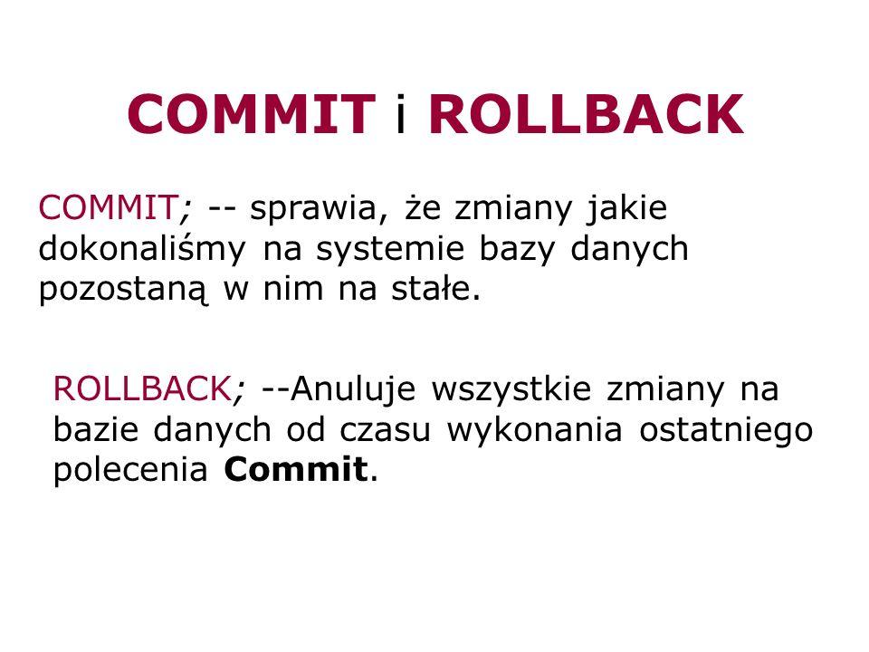 COMMIT i ROLLBACK COMMIT; -- sprawia, że zmiany jakie dokonaliśmy na systemie bazy danych pozostaną w nim na stałe. ROLLBACK; --Anuluje wszystkie zmia