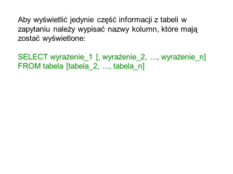 Aby wyświetlić jedynie część informacji z tabeli w zapytaniu należy wypisać nazwy kolumn, które mają zostać wyświetlone: SELECT wyrażenie_1 [, wyrażen
