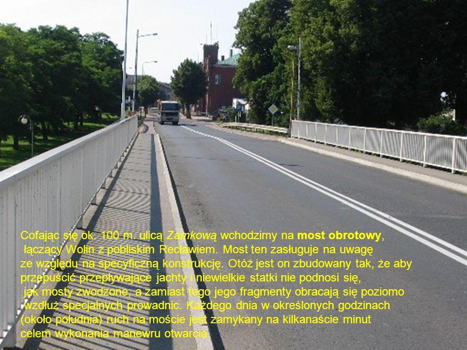 Cofając się ok. 100 m. ulicą Zamkową wchodzimy na most obrotowy, łączący Wolin z pobliskim Recławiem. Most ten zasługuje na uwagę ze względu na specyf