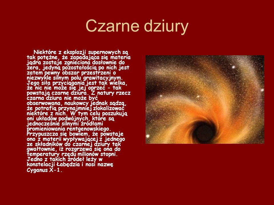 Czarne dziury Niektóre z eksplozji supernowych są tak potężne, że zapadająca się materia jądra zostaje zgnieciona dosłownie do zera, jedyną pozostałoś
