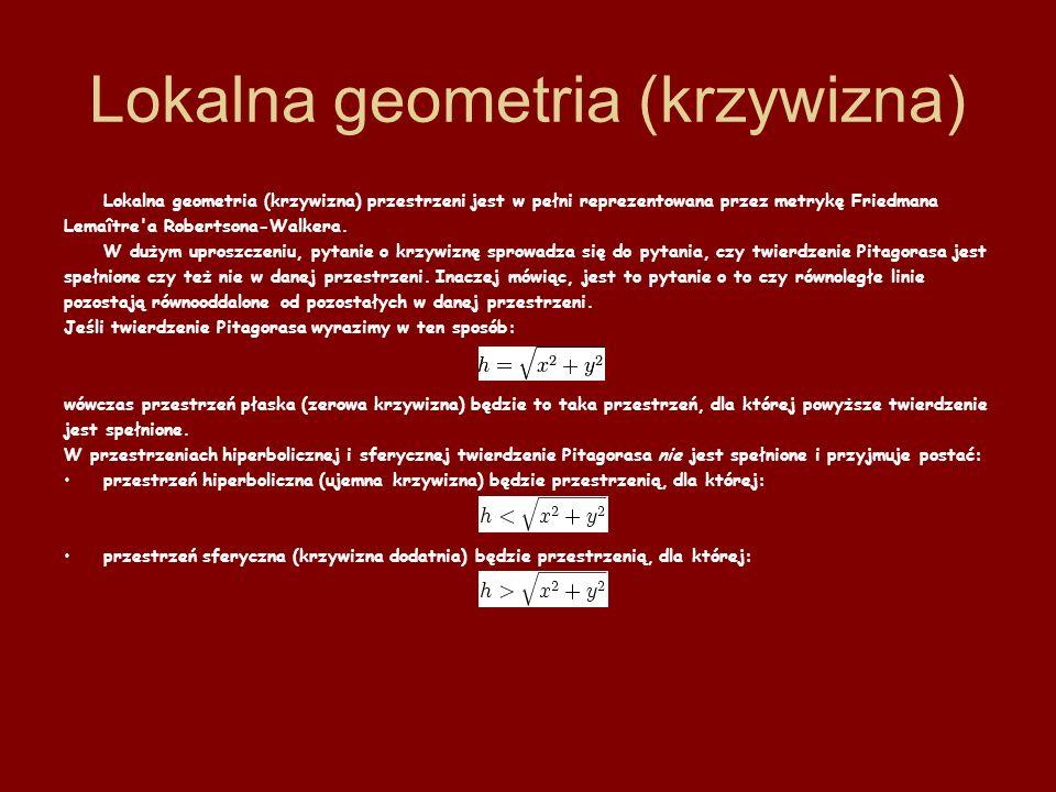 Lokalna geometria (krzywizna) Lokalna geometria (krzywizna) przestrzeni jest w pełni reprezentowana przez metrykę Friedmana Lemaître'a Robertsona-Walk