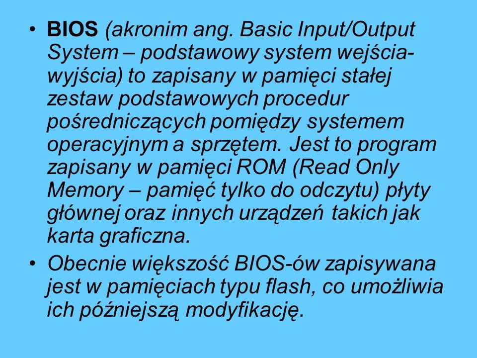 BIOS (akronim ang. Basic Input/Output System – podstawowy system wejścia- wyjścia) to zapisany w pamięci stałej zestaw podstawowych procedur pośrednic