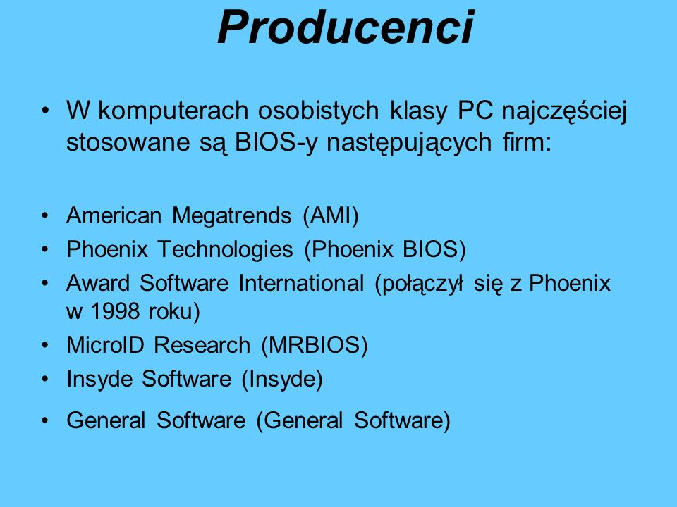 Producenci W komputerach osobistych klasy PC najczęściej stosowane są BIOS-y następujących firm: American Megatrends (AMI) Phoenix Technologies (Phoenix BIOS) Award Software International (połączył się z Phoenix w 1998 roku) MicroID Research (MRBIOS) Insyde Software (Insyde) General Software (General Software)