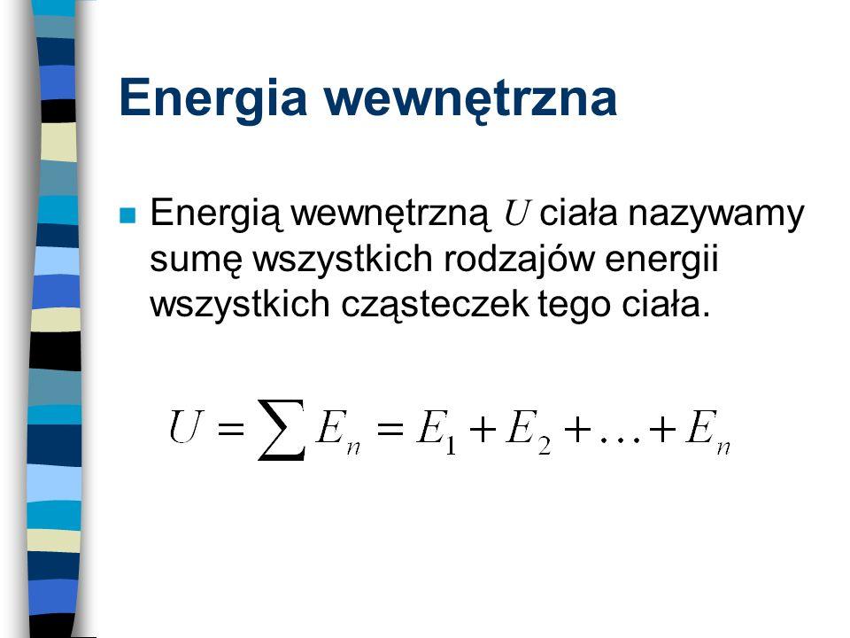Energia wewnętrzna Energią wewnętrzną U ciała nazywamy sumę wszystkich rodzajów energii wszystkich cząsteczek tego ciała.