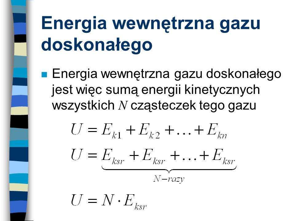 Energia wewnętrzna gazu doskonałego Energia wewnętrzna gazu doskonałego jest więc sumą energii kinetycznych wszystkich N cząsteczek tego gazu