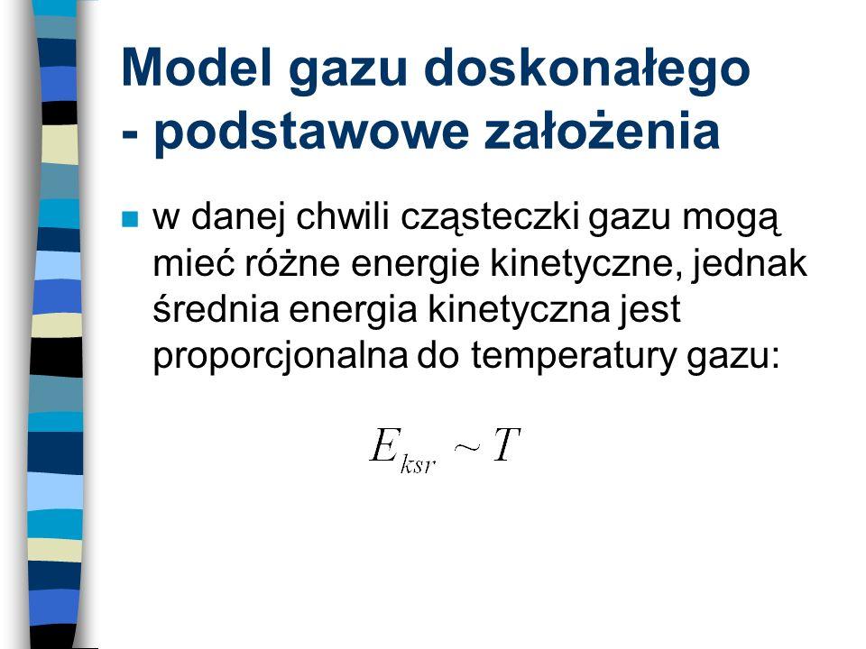 Model gazu doskonałego - podstawowe założenia n w danej chwili cząsteczki gazu mogą mieć różne energie kinetyczne, jednak średnia energia kinetyczna j