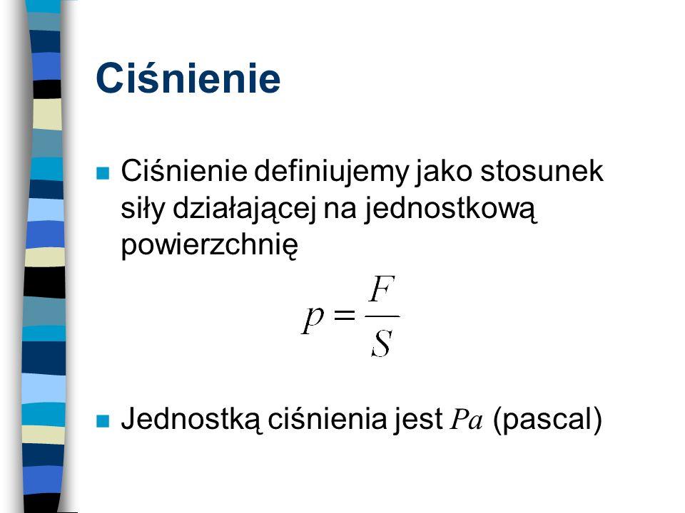 Ciśnienie n Ciśnienie definiujemy jako stosunek siły działającej na jednostkową powierzchnię Jednostką ciśnienia jest Pa (pascal)