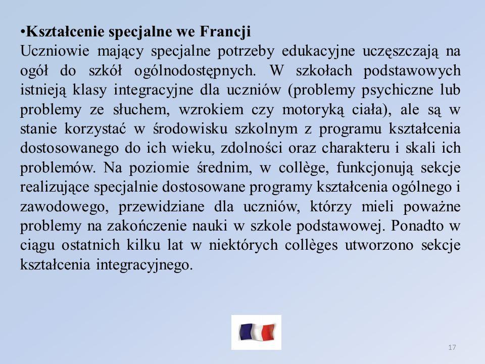 17 Kształcenie specjalne we Francji Uczniowie mający specjalne potrzeby edukacyjne uczęszczają na ogół do szkół ogólnodostępnych. W szkołach podstawow