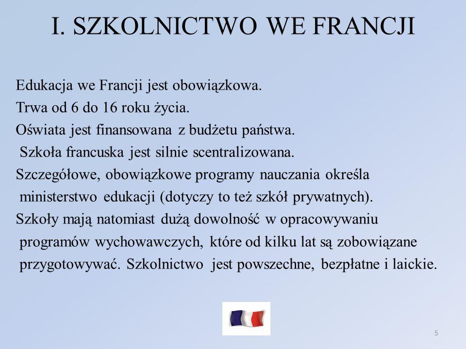I. SZKOLNICTWO WE FRANCJI 5 Edukacja we Francji jest obowiązkowa. Trwa od 6 do 16 roku życia. Oświata jest finansowana z budżetu państwa. Szkoła franc