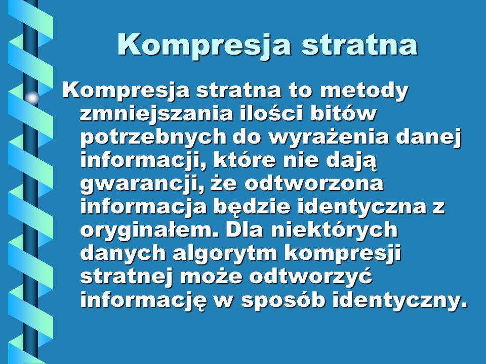 Kompresja stratna Kompresja stratna to metody zmniejszania ilości bitów potrzebnych do wyrażenia danej informacji, które nie dają gwarancji, że odtworzona informacja będzie identyczna z oryginałem.