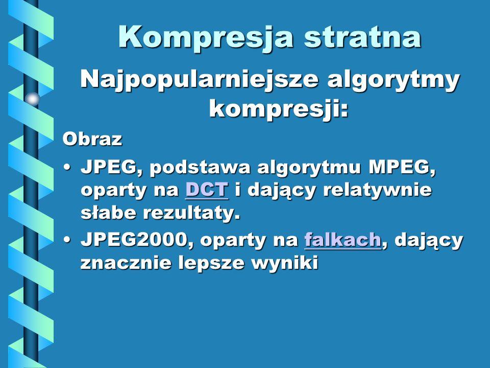 Kompresja stratna Najpopularniejsze algorytmy kompresji: Obraz JPEG, podstawa algorytmu MPEG, oparty na DCT i dający relatywnie słabe rezultaty.JPEG, podstawa algorytmu MPEG, oparty na DCT i dający relatywnie słabe rezultaty.DCT JPEG2000, oparty na falkach, dający znacznie lepsze wynikiJPEG2000, oparty na falkach, dający znacznie lepsze wynikifalkach