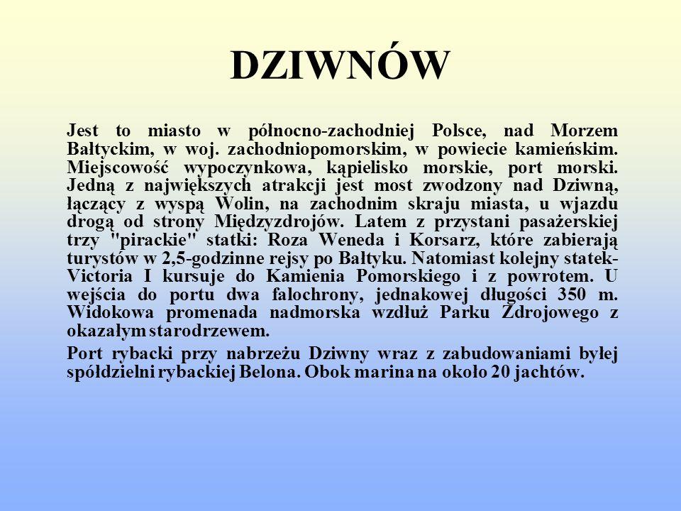 DZIWNÓW Jest to miasto w północno-zachodniej Polsce, nad Morzem Bałtyckim, w woj. zachodniopomorskim, w powiecie kamieńskim. Miejscowość wypoczynkowa,